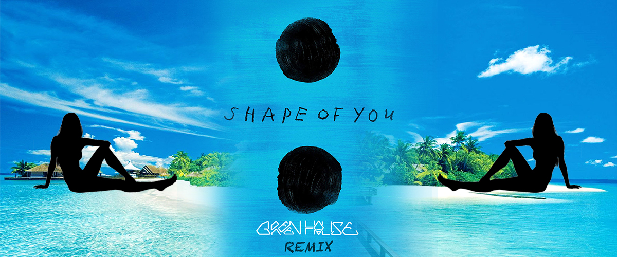 Shape of you Remix GreenHouse